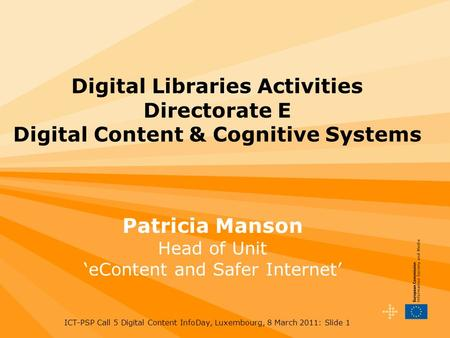 ICT-PSP Call 5 Digital Content InfoDay, Luxembourg, 8 March 2011: Slide 1 Digital Libraries Activities Directorate E Digital Content & Cognitive Systems.