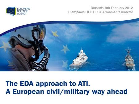 The EDA approach to ATI. A European civil/military way ahead Brussels, 9th February 2012 Giampaolo LILLO, EDA Armaments Director.