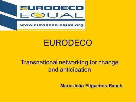 EURODECO Transnational networking for change and anticipation Maria João Filgueiras-Rauch.