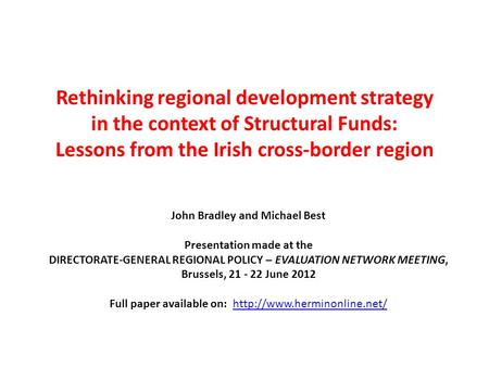 Rethinking regional development strategy in the context of Structural Funds: Lessons from the Irish cross-border region John Bradley and Michael Best Presentation.