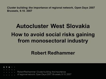 Robert Redhammer: Cluster building: the importance of regional network, Open Days 2007, Brussels, 9.10. 2007 Autocluster West Slovakia How to avoid social.