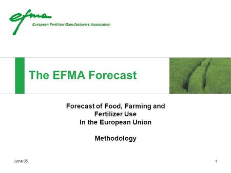 European Fertilizer Manufacturers Association June 051 The EFMA Forecast Forecast of Food, Farming and Fertilizer Use In the European Union Methodology.