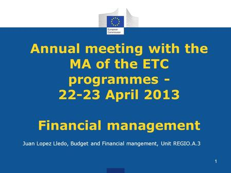 Annual meeting with the MA of the ETC programmes - 22-23 April 2013 Financial management Juan Lopez Lledo, Budget and Financial mangement, Unit REGIO.A.3.