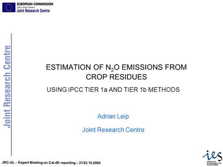 JRC-AL – Expert Meeting on Cat.4D reporting – 21/22.10.2004 ESTIMATION OF N 2 O EMISSIONS FROM CROP RESIDUES USING IPCC TIER 1a AND TIER 1b METHODS Adrian.