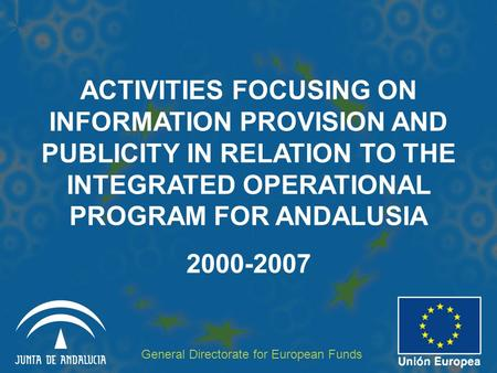 ACTIVITIES FOCUSING ON INFORMATION PROVISION AND PUBLICITY IN RELATION TO THE INTEGRATED OPERATIONAL PROGRAM FOR ANDALUSIA 2000-2007 General Directorate.
