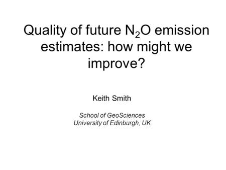 Quality of future N 2 O emission estimates: how might we improve? Keith Smith School of GeoSciences University of Edinburgh, UK.