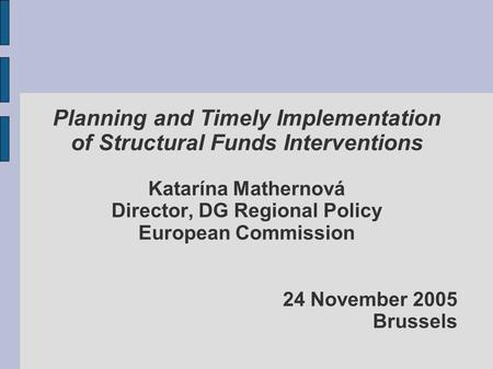 Planning and Timely Implementation of Structural Funds Interventions Katarína Mathernová Director, DG Regional Policy European Commission 24 November 2005.