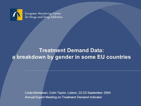 Treatment Demand Data: a breakdown by gender in some EU countries Linda Montanari, Colin Taylor, Lisbon, 22-23 September 2004 Annual Expert Meeting on.