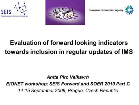 Evaluation of forward looking indicators towards inclusion in regular updates of IMS Anita Pirc Velkavrh EIONET workshop: SEIS Forward and SOER 2010 Part.