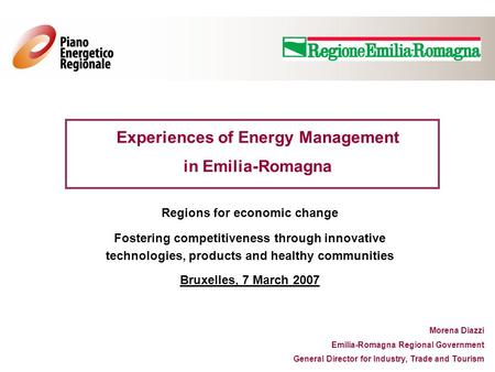Experiences of Energy Management in Emilia-Romagna Morena Diazzi Emilia-Romagna Regional Government General Director for Industry, Trade and Tourism Regions.