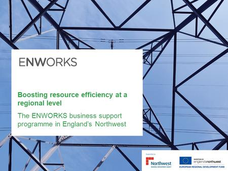 Boosting resource efficiency at a regional level The ENWORKS business support programme in Englands Northwest.