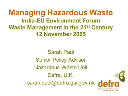 Managing Hazardous Waste India-EU Environment Forum Waste Management in the 21 st Century 12 November 2005 Sarah Paul Senior Policy Adviser Hazardous Waste.