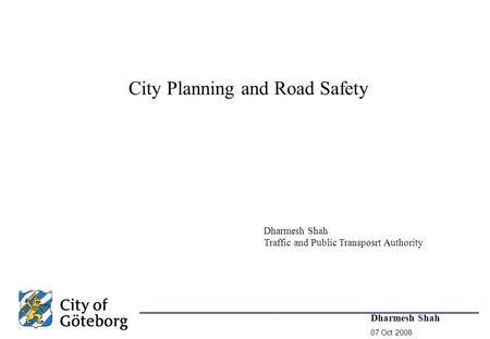 Dharmesh Shah 07 Oct 2008 City Planning and Road Safety Dharmesh Shah Traffic and Public Transposrt Authority.