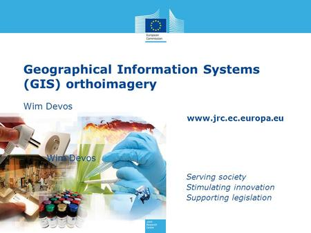 Www.jrc.ec.europa.eu Serving society Stimulating innovation Supporting legislation Geographical Information Systems (GIS) orthoimagery Wim Devos Wim Devos.