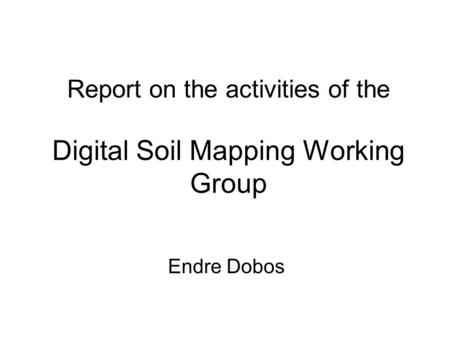 Report on the activities of the Digital Soil Mapping Working Group Endre Dobos.