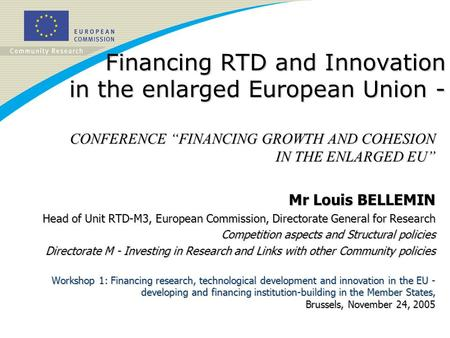 Financing RTD and Innovation in the enlarged European Union - CONFERENCE FINANCING GROWTH AND COHESION IN THE ENLARGED EU Mr Louis BELLEMIN Head of Unit.