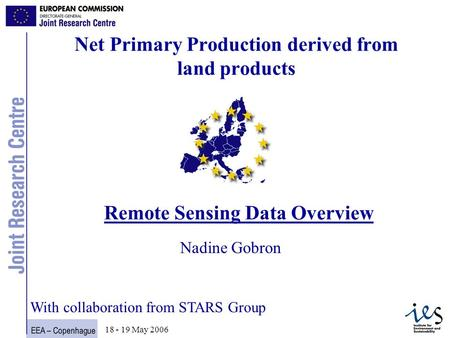 EEA – Copenhague 1 18 - 19 May 2006 Net Primary Production derived from land products Remote Sensing Data Overview Nadine Gobron With collaboration from.