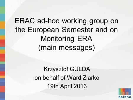 ERAC ad-hoc working group on the European Semester and on Monitoring ERA (main messages) Krzysztof GULDA on behalf of Ward Ziarko 19th April 2013.