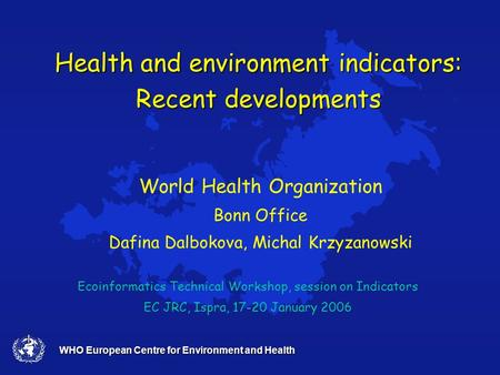 WHO European Centre for Environment and Health Health and environment indicators: Recent developments Ecoinformatics Technical Workshop, session on Indicators.