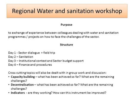Regional Water and sanitation workshop Purpose to exchange of experience between colleagues dealing with water and sanitation programmes / projects on.