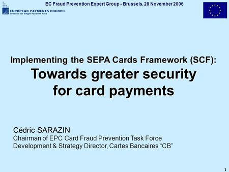 EC Fraud Prevention Expert Group - Brussels, 28 November 2006 1 Implementing the SEPA Cards Framework (SCF): Towards greater security for card payments.