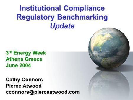 Institutional Compliance Regulatory Benchmarking Update Cathy Connors Pierce Atwood 3 rd Energy Week Athens Greece June 2004.