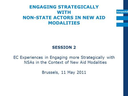 EuropeAid ENGAGING STRATEGICALLY WITH NON-STATE ACTORS IN NEW AID MODALITIES SESSION 2 EC Experiences in Engaging more Strategically with NSAs in the Context.
