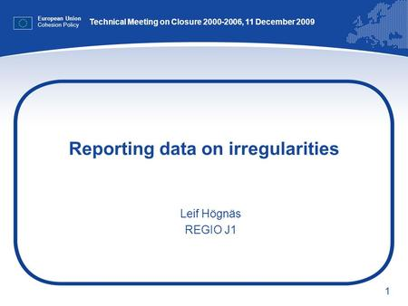 1 Reporting data on irregularities European Union Cohesion Policy Leif Högnäs REGIO J1 Technical Meeting on Closure 2000-2006, 11 December 2009.