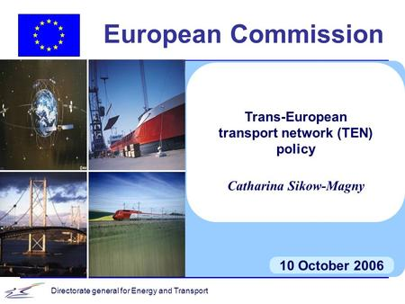 Directorate general for Energy and Transport European Commission 10 October 2006 Trans-European transport network (TEN) policy Catharina Sikow-Magny.