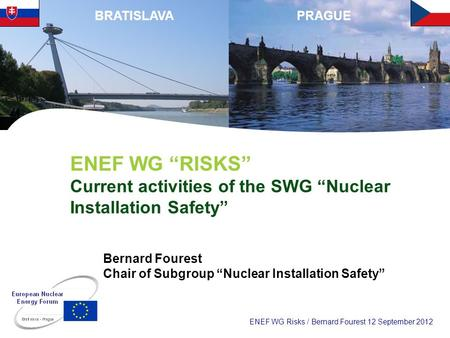 ENEF WG Risks / Bernard Fourest 12 September 2012 PRAGUEBRATISLAVA ENEF WG RISKS Current activities of the SWG Nuclear Installation Safety Bernard Fourest.