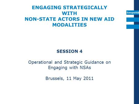EuropeAid ENGAGING STRATEGICALLY WITH NON-STATE ACTORS IN NEW AID MODALITIES SESSION 4 Operational and Strategic Guidance on Engaging with NSAs Brussels,