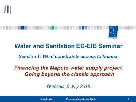 1 José Frade European Investment Bank Water and Sanitation EC-EIB Seminar Session 1: What constraints access to finance Financing the Maputo water supply.