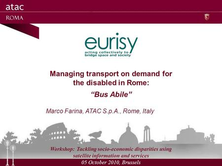 Managing transport on demand for the disabled in Rome: Bus Abile Marco Farina, ATAC S.p.A., Rome, Italy Workshop: Tackling socio-economic disparities using.
