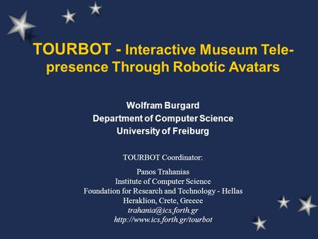 TOURBOT - Interactive Museum Tele- presence Through Robotic Avatars Wolfram Burgard Department of Computer Science University of Freiburg TOURBOT Coordinator: