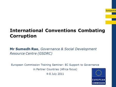 EuropeAid International Conventions Combating Corruption Mr Sumedh Rao, Governance & Social Development Resource Centre (GSDRC) European Commission Training.