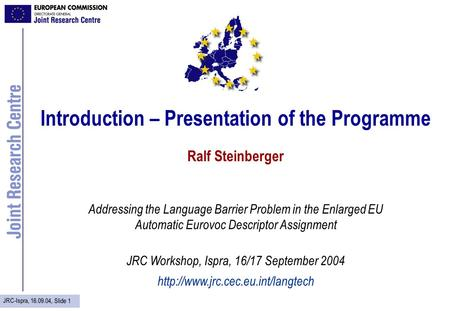 JRC-Ispra, 16.09.04, Slide 1 Introduction – Presentation of the Programme Ralf Steinberger Addressing the Language Barrier Problem in the Enlarged EU Automatic.