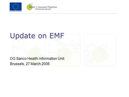 Update on EMF DG Sanco Health Information Unit Brussels, 27 March 2006.