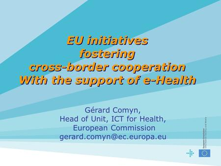 EU initiatives fostering cross-border cooperation With the support of e-Health Gérard Comyn, Head of Unit, ICT for Health, European Commission
