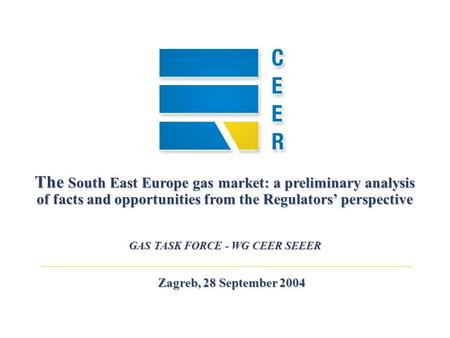 Zagreb, 28 September 2004 The South East Europe gas market: a preliminary analysis of facts and opportunities from the Regulators perspective GAS TASK.