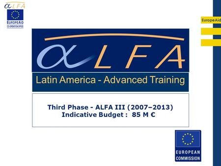 EuropeAid Third Phase - ALFA III (2007–2013) Indicative Budget : 85 M Latin America - Advanced Training.