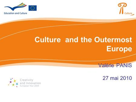 Culture and the Outermost Europe Valérie PANIS 27 mai 2010.