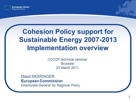 1 Cohesion Policy support for Sustainable Energy 2007-2013 Implementation overview COCOF technical seminar Brussels 23 March 2011 Maud SKÄRINGER European.