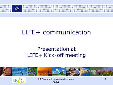 LIFE external communications team AEIDL 1 LIFE+ communication Presentation at LIFE+ Kick-off meeting.