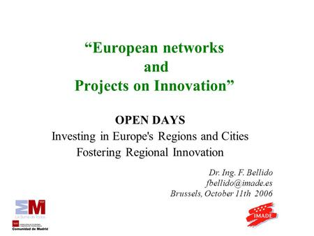 European networks and Projects on Innovation OPEN DAYS Investing in Europe's Regions and Cities Fostering Regional Innovation Dr. Ing. F. Bellido