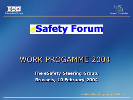 ESafety Work Programme 2004 - 1 WORK PROGAMME 2004 The eSafety Steering Group, Brussels, 10 February 2004 The eSafety Steering Group, Brussels, 10 February.