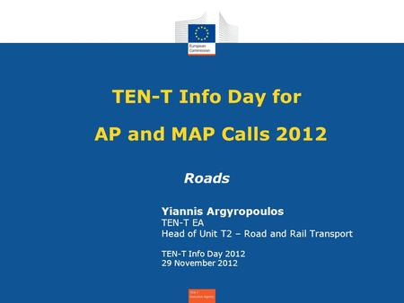 TEN-T Info Day for AP and MAP Calls 2012 Roads Yiannis Argyropoulos TEN-T EA Head of Unit T2 – Road and Rail Transport TEN-T Info Day 2012 29 November.