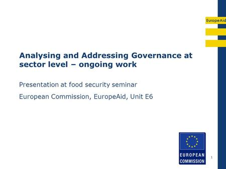 EuropeAid 1 Analysing and Addressing Governance at sector level – ongoing work Presentation at food security seminar European Commission, EuropeAid, Unit.