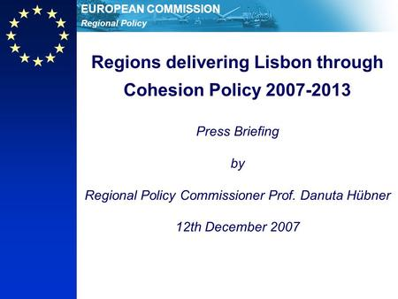 Regional Policy EUROPEAN COMMISSION Regions delivering Lisbon through Cohesion Policy 2007-2013 Press Briefing by Regional Policy Commissioner Prof. Danuta.