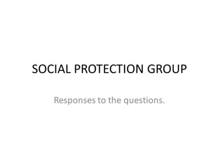 SOCIAL PROTECTION GROUP Responses to the questions.