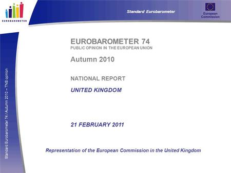 Standard Eurobarometer 74 / Autumn 2010 – TNS opinion EUROBAROMETER 74 PUBLIC OPINION IN THE EUROPEAN UNION Autumn 2010 NATIONAL REPORT UNITED KINGDOM.